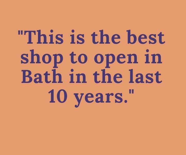 Quote: This is the best shop to open in Bath in the last 10 years.
